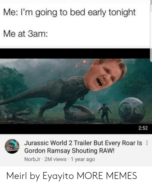 jurassic: Me: I'm going to bed early tonight  Me at 3am:  2:52  Jurassic World 2 Trailer But Every Roar Is  Gordon Ramsay Shouting RAW!  NorbJr 2M views 1 year ago Meirl by Eyayito MORE MEMES