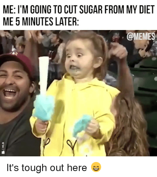 Dank, Memes, and Sugar: ME: I'M GOING TO CUT SUGAR FROM MY DIET  ME 5 MINUTES LATER  @MEMES It's tough out here 😄