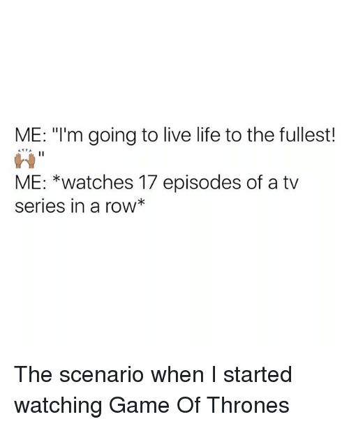 """Game of Thrones, Life, and Memes: ME: """"I'm going to live life to the fullest!  ATTA  II  ME: *watches 17 episodes of a tv  Series in a roW The scenario when I started watching Game Of Thrones"""