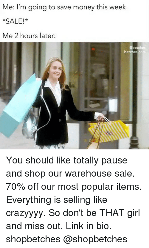 Saled: Me: I'm going to save money this week.  *SALE!*  Me 2 hours later:  @betch  betches.com You should like totally pause and shop our warehouse sale. 70% off our most popular items. Everything is selling like crazyyyy. So don't be THAT girl and miss out. Link in bio. shopbetches @shopbetches