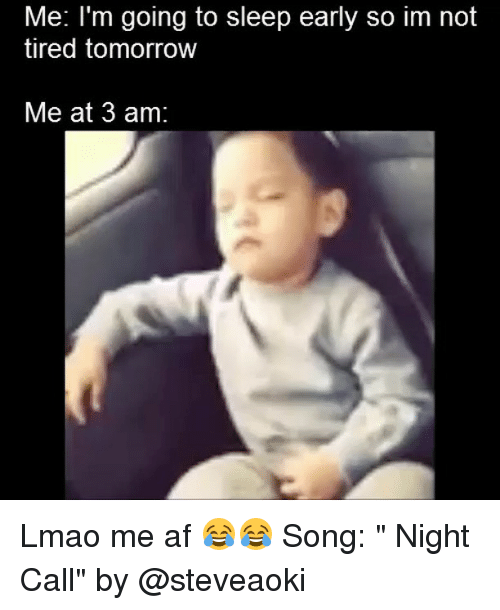 "Af, Funny, and Lmao: Me: I'm going to sleep early so im not  tired tomorrow  Me at 3 am Lmao me af 😂😂 Song: "" Night Call"" by @steveaoki"