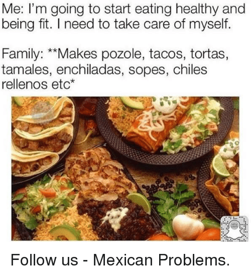 "Pozole: Me: I'm going to start eating healthy and  being fit. l need to take care of myself.  Family: ""Makes pozole, tacos, tortas,  tamales, enchiladas, sopes, chiles  rellenos etc Follow us - Mexican Problems."