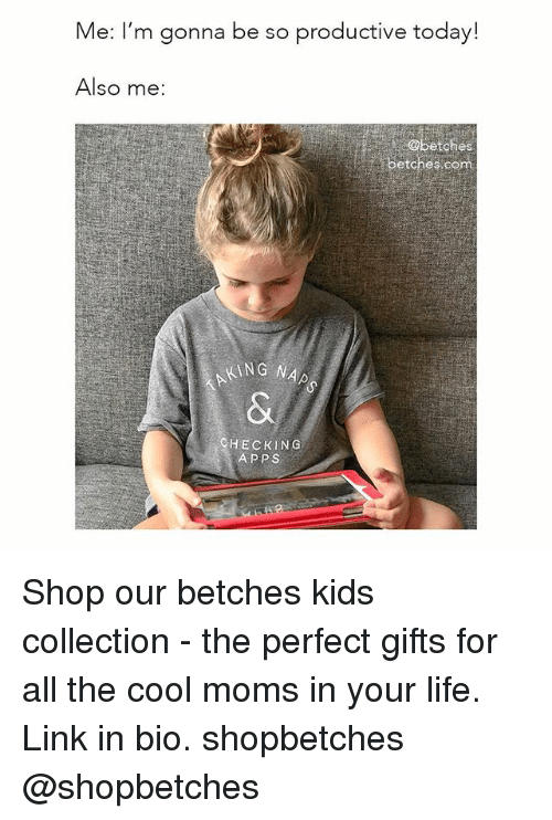 Life, Moms, and Apps: Me: I'm gonna be so productive today!  Also me:  Obetches  etches comm  ING NAP  HECKING  APPS Shop our betches kids collection - the perfect gifts for all the cool moms in your life. Link in bio. shopbetches @shopbetches