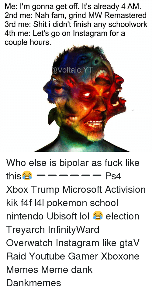 Pokemon School: Me: I'm gonna get off. It's already 4 AM  2nd me: Nah fam, grind MW Remastered  3rd me: Shit  I didn't finish any SchoolWork  4th me: Let's go on Instagram for a  couple hours  Voltaic YT Who else is bipolar as fuck like this😂 ➖➖➖➖➖➖ Ps4 Xbox Trump Microsoft Activision kik f4f l4l pokemon school nintendo Ubisoft lol 😂 election Treyarch InfinityWard Overwatch Instagram like gtaV Raid Youtube Gamer Xboxone Memes Meme dank Dankmemes