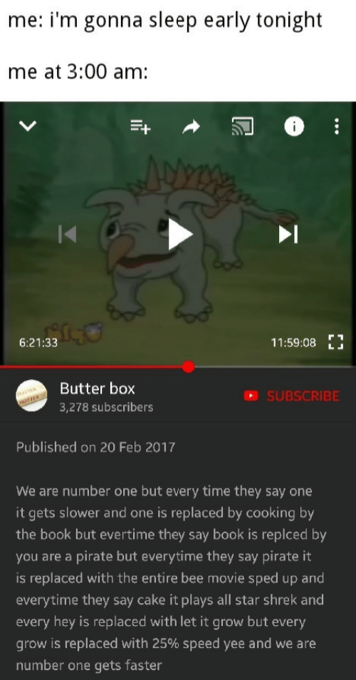 Bee Movie: me: i'm gonna sleep early tonight  me at 3:00 am:  6:21:33  11:59:08E  Butter box  3,278 subscribers  SUBSCRIBE  Published on 20 Feb 2017  We are number one but every time they say one  it gets slower and one is replaced by cooking by  the book but evertime they say book is replced by  you are a pirate but everytime they say pirate it  is replaced with the entire bee movie sped up and  everytime they say cake it plays all star shrek and  every hey is replaced with let it grow but every  grow is replaced with 25% speed yee and we are  number one gets faster