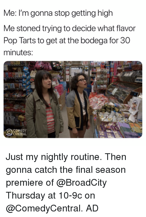 Tarts: Me: I'm gonna stop getting high  Me stoned trying to decide what flavor  Pop Tarts to get at the bodega for 30  minutes  COMEDY  CENTRAL Just my nightly routine. Then gonna catch the final season premiere of @BroadCity Thursday at 10-9c on @ComedyCentral. AD