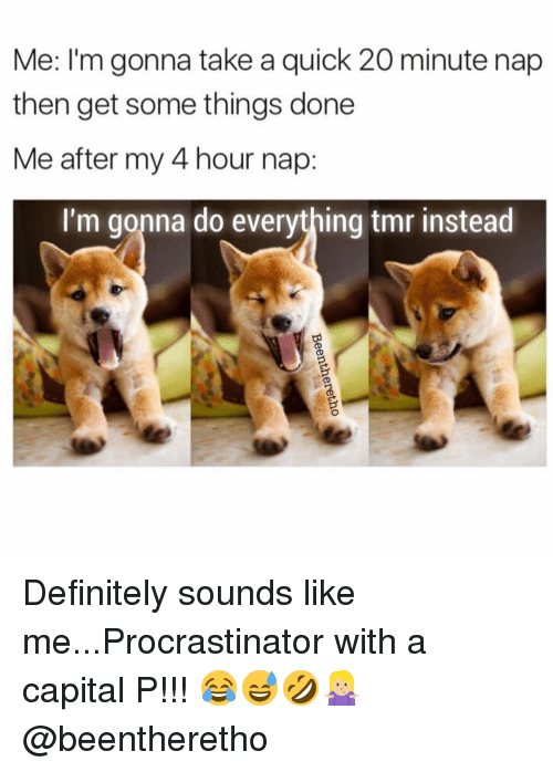 Procrastining: Me: I'm gonna take a quick 20 minute nap  then get some things done  Me after my 4 hour nap  I'm gonna do everything tmr instead Definitely sounds like me...Procrastinator with a capital P!!! 😂😅🤣🤷🏼♀️ @beentheretho