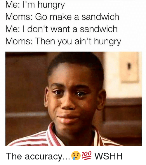 Hungry, Memes, and Moms: Me: I'm hungry  Moms: Go make a sandwich  Me: I don't want a sandwich  Moms: Then you ain't hungry The accuracy...😢💯 WSHH