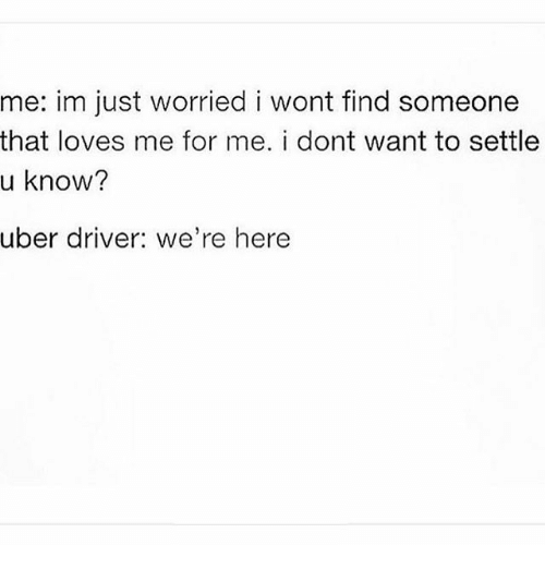 Memes, Uber, and Uber Driver: me: im just worried i wont find someone  that loves me for me. i dont want to settle  u know?  uber driver: we're here