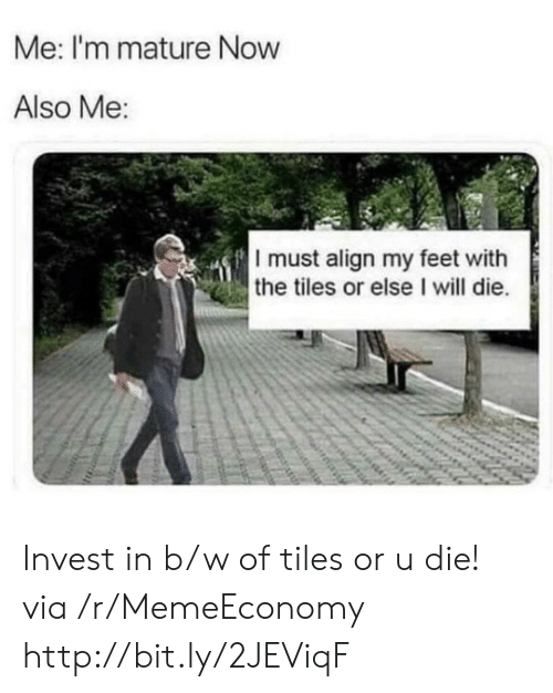 tiles: Me: I'm mature Now  Also Me:  I must align my feet with  the tiles or else I will die. Invest in b/w of tiles or u die! via /r/MemeEconomy http://bit.ly/2JEViqF
