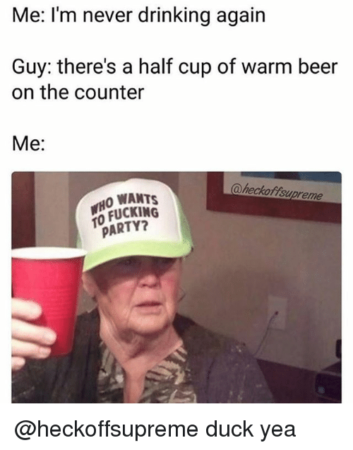 Beer, Drinking, and Fucking: Me: I'm never drinking again  Guy: there's a half cup of warm beer  on the counter  Me:  WANTS  Supreime  TO FUCKING  PARTY? @heckoffsupreme duck yea