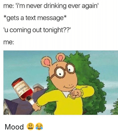 Drinking, Memes, and Mood: me: i'm never drinking ever again'  *gets a text message*  'u coming out tonight??'  me: Mood 😩😂