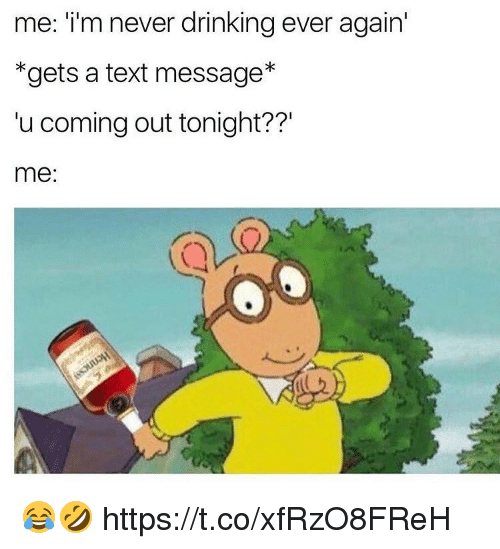 Drinking, Memes, and Text: me: i'm never drinking ever again  *gets a text message*  u coming out tonight??'  me: 😂🤣 https://t.co/xfRzO8FReH