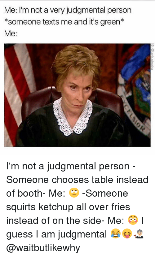 squirts: Me: I'm not a very judgmental person  *someone texts me and it's green*  Me: I'm not a judgmental person -Someone chooses table instead of booth- Me: 🙄 -Someone squirts ketchup all over fries instead of on the side- Me: 😳 I guess I am judgmental 😂😝👩🏼⚖️ @waitbutlikewhy