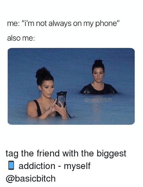 """Phone, Girl Memes, and Friend: me: """"i'm not always on my phone""""  also me:  @basicbitch tag the friend with the biggest 📱 addiction - myself @basicbitch"""
