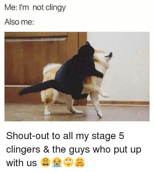 Clingie: Me: I'm not clingy  Also me: Shout-out to all my stage 5 clingers & the guys who put up with us 😩😭🙄🤗