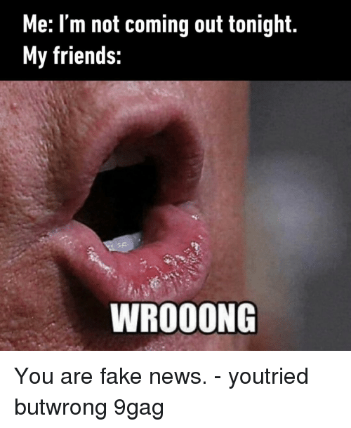 You Are Fake News: Me: I'm not coming out tonight.  My friends:  WROOONG You are fake news.⠀ -⠀ youtried butwrong 9gag