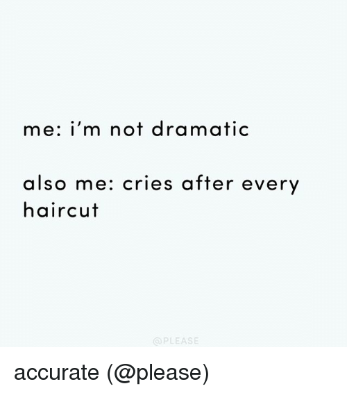 Haircut, Memes, and 🤖: me: i'm not dramatic  also me: cries after every  haircut  @PLEASE accurate (@please)