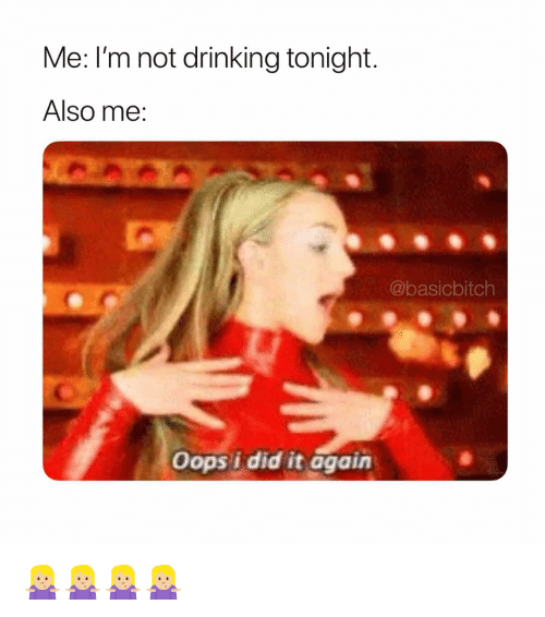 I Did It Again: Me: I'm not drinking tonight.  Also me:  @basicbitch  Oops i did it again 🤷🏼♀️🤷🏼♀️🤷🏼♀️🤷🏼♀️