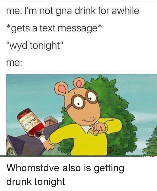 """Whomstdve: me: I'm not gna drink for awhile  gets a text message  """"wyd tonight'  me: Whomstdve also is getting drunk tonight"""