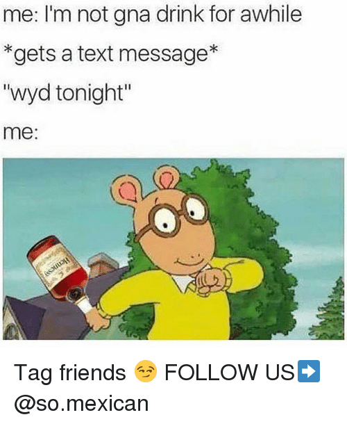 "Friends, Memes, and Wyd: me: I'm not gna drink for awhile  *gets a text message*  ""wyd tonight""  me:  CY Tag friends 😏 FOLLOW US➡️ @so.mexican"