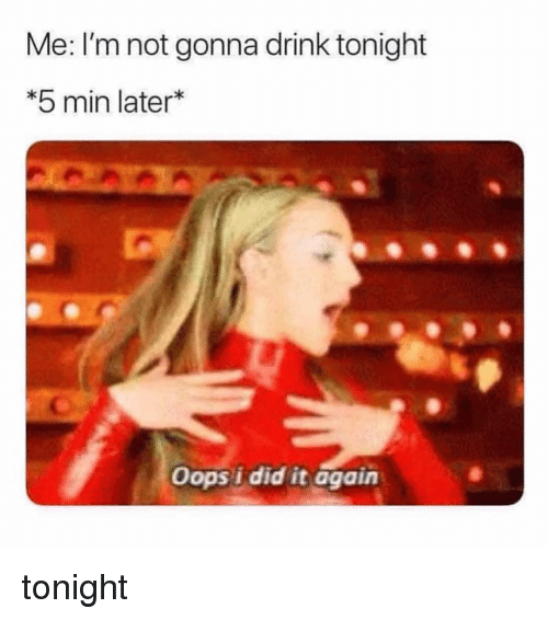 Girl Memes, Did, and Oops I Did It Again: Me: I'm not gonna drink tonight  *5 min later  Oops i did it again tonight