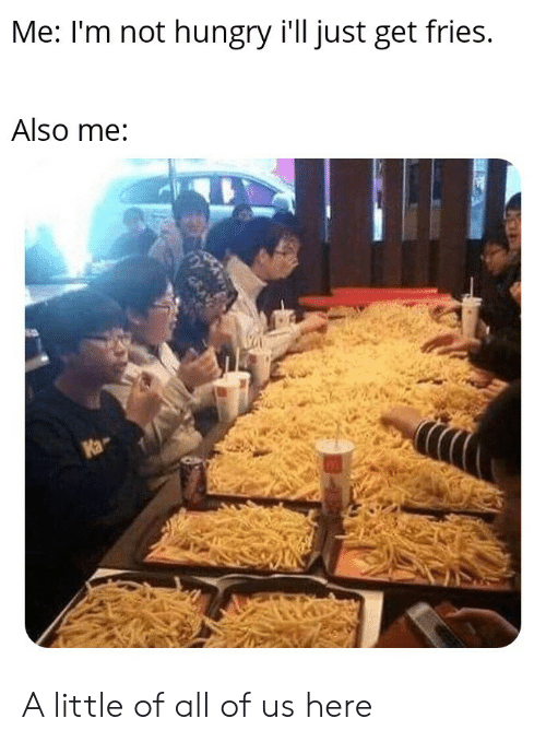 not hungry: Me: I'm not hungry i'll just get fries.  Also me:  Ka A little of all of us here
