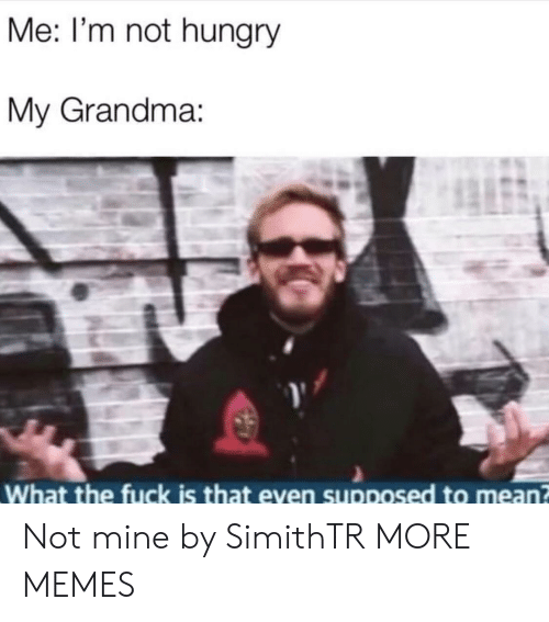 not hungry: Me: I'm not hungry  My Grandma:  What the fuck is that even supposed to mean Not mine by SimithTR MORE MEMES