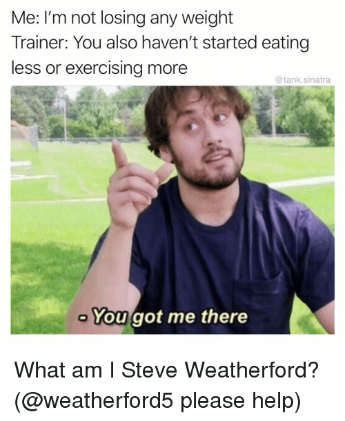You Got Me There: Me: I'm not losing any weight  Trainer: You also haven't started eating  less or exercising more  @tank.sinatra  You got me there What am I Steve Weatherford? (@weatherford5 please help)