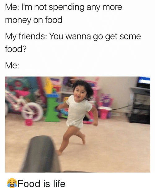 Food, Friends, and Life: Me: I'm not spending any more  money on food  My friends: You wanna go get some  food?  Me: 😂Food is life