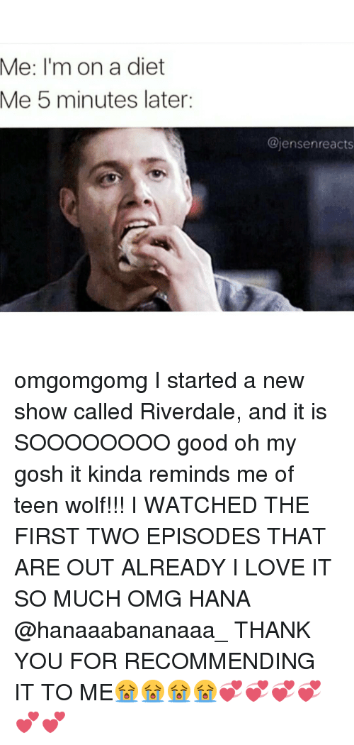 riverdale: Me: I'm on a diet  Me 5 minutes later  @jensenreacts omgomgomg I started a new show called Riverdale, and it is SOOOOOOOO good oh my gosh it kinda reminds me of teen wolf!!! I WATCHED THE FIRST TWO EPISODES THAT ARE OUT ALREADY I LOVE IT SO MUCH OMG HANA @hanaaabananaaa_ THANK YOU FOR RECOMMENDING IT TO ME😭😭😭😭💞💞💞💞💕💕
