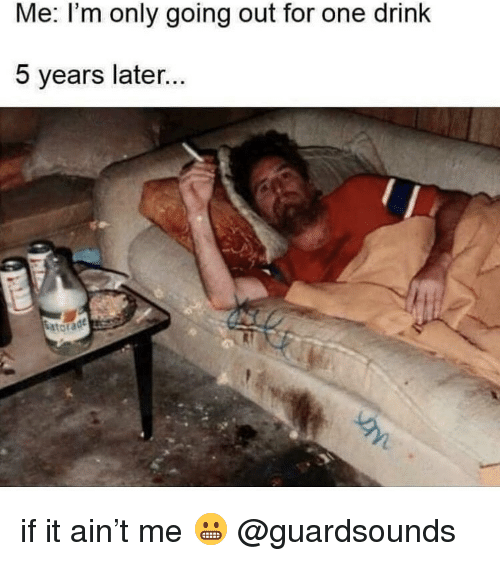Dank, One, and For: Me: I'm only going out for one drink  5 years later...  ta if it ain't me 😬 @guardsounds
