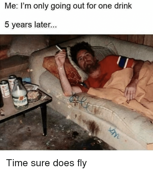 One Drink: Me. I'm only going out for one drink  5 years later Time sure does fly