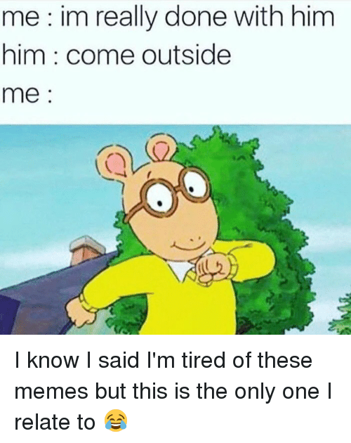 Funny, Meme, and Memes: me im really done with him  him come outside  me I know I said I'm tired of these memes but this is the only one I relate to 😂