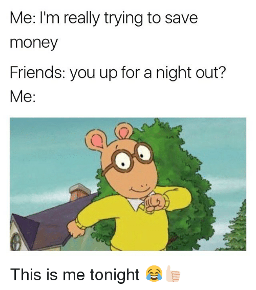 Friends, Memes, and Money: Me: I'm really trying to save  money  Friends: you up for a night out?  Me: This is me tonight 😂👍🏻