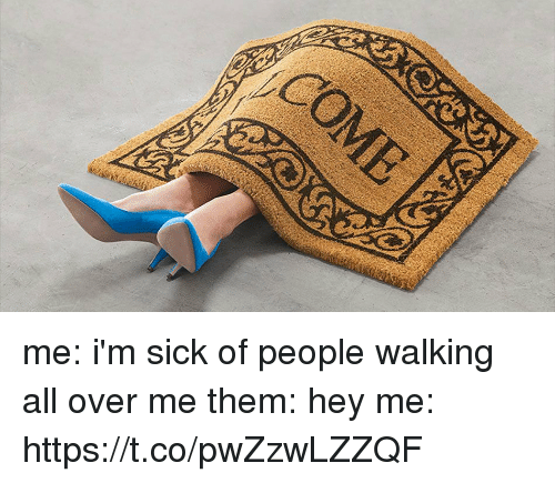 Girl Memes, Sick, and Them: me: i'm sick of people walking all over me   them: hey   me: https://t.co/pwZzwLZZQF