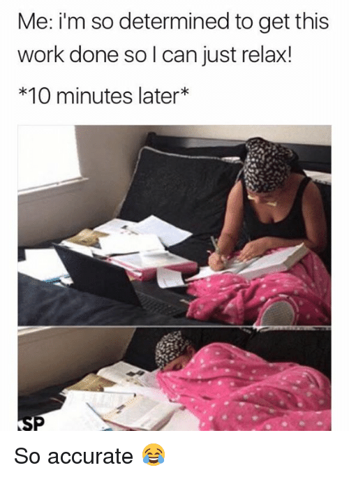 Work, 10 Minutes Later, and Can: Me: i'm so determined to get this  work done so l can just relax!  *10 minutes later* So accurate 😂