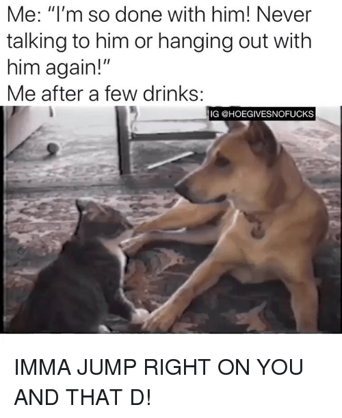 """Girl Memes, Never, and Him: Me: """"I'm so done with him! Never  talking to him or hanging out with  him again!""""  Me after a few drinks:  IG @HOEGIVESNOFUCKS IMMA JUMP RIGHT ON YOU AND THAT D!"""