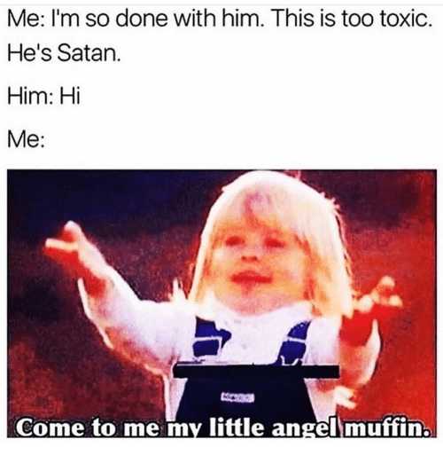 Girl Memes, Satan, and My Little: Me: I'm so done with him. This is too toxic.  He's Satan.  Him: Hi  Me:  Come to me my little angellmuffin