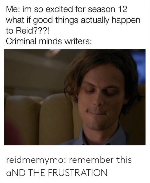 Criminal Minds: Me: im so excited for season 12  what if good things actually happen  to Reid???!  Criminal minds writers: reidmemymo:  remember this aND THE FRUSTRATION