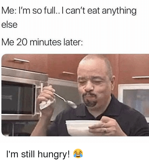 Hungry, Memes, and 🤖: Me: I'm so full.. I can't eat anything  else  Me 20 minutes later: I'm still hungry! 😂