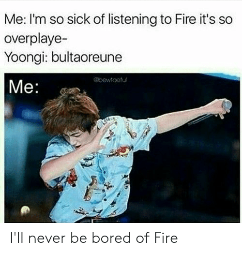 so sick: Me: I'm so sick of listening to Fire it's so  overplaye-  Yoongi: bultaoreune  |Me:  bowtootu I'll never be bored of Fire