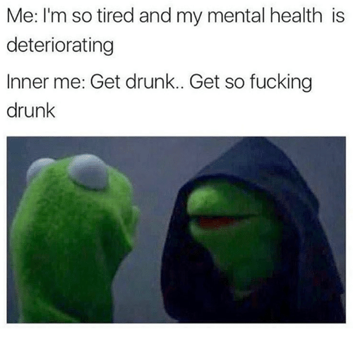 Drunk, Fucking, and Mental Health: Me: I'm so tired and my mental health is  deteriorating  Inner me: Get drunk.. Get so fucking  drunk