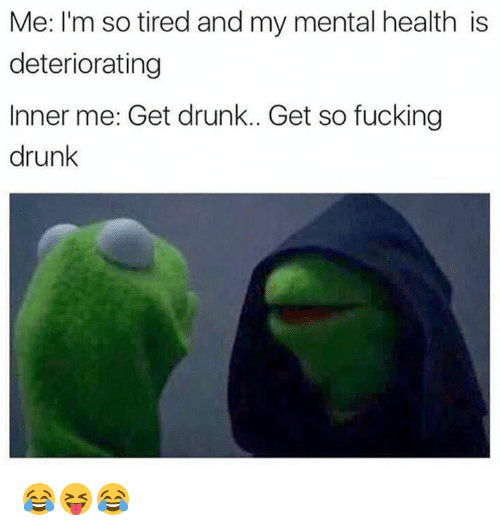 Drunk, Fucking, and Mental Health: Me: I'm so tired and my mental health is  deteriorating  Inner me: Get drunk.. Get so fucking  drunk 😂😝😂