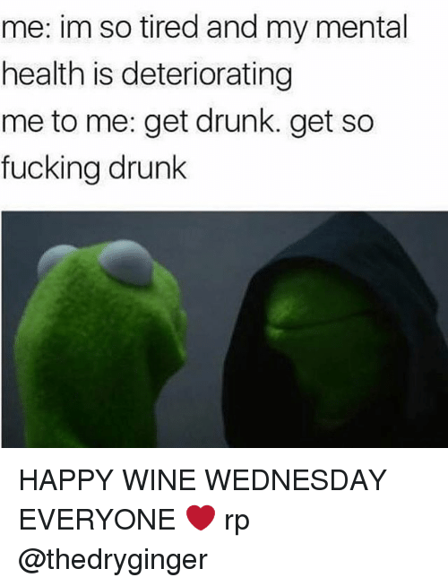 Wine Wednesday: me: im so tired and my mental  health is deteriorating  me to me: get drunk. get so  fucking drunk HAPPY WINE WEDNESDAY EVERYONE ❤️ rp @thedryginger