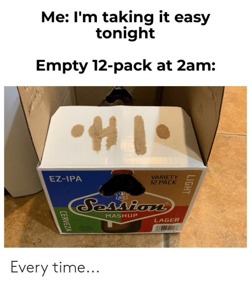 Cerveza: Me: I'm taking it easy  tonight  Empty 12-pack at 2am:  VARIETY  12 PACK  EZ-IPA  87  Session  MASHUP  LAGER  A866 52016  LIGHT  CERVEZA Every time...