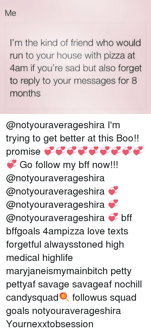 Squad Goal: Me  I'm the kind of friend who would  run to your house with pizza at  4am if you're sad but also forget  to reply to your messages for 8  months @notyouraverageshira I'm trying to get better at this Boo!! promise 💞💞💞💞💞💞💞💞💞💞 Go follow my bff now!!! @notyouraverageshira @notyouraverageshira 💞 @notyouraverageshira 💞 @notyouraverageshira 💞 bff bffgoals 4ampizza love texts forgetful alwaysstoned high medical highlife maryjaneismymainbitch petty pettyaf savage savageaf nochill candysquad🍭 followus squad goals notyouraverageshira Yournexxtobsession