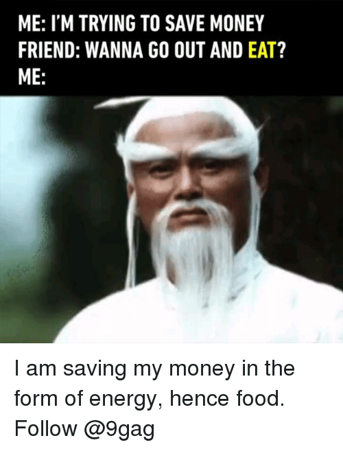 9gag, Energy, and Food: ME: I'M TRYING TO SAVE MONEY  FRIEND: WANNA GO OUT AND EAT?  ME: I am saving my money in the form of energy, hence food. Follow @9gag