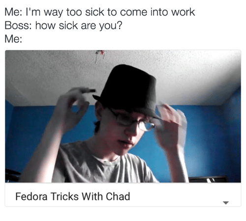 Fedora, Memes, and 🤖: Me: I'm way too sick to come into work  Boss: how sick are you?  Me:  Fedora Tricks With Chad