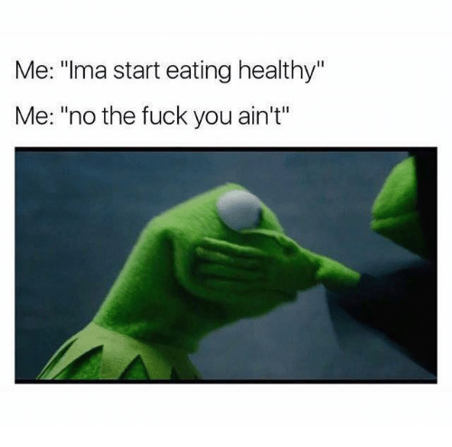 """Fuck You, Fuck, and You: Me: """"Ima start eating healthy""""  Me: """"no the fuck you ain't"""""""